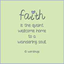 Faith is the quaint welcome home to a wandering soul.