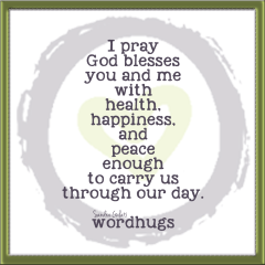 I pray God blesses you and me with health, happiness and peace enough to carry us through our day.