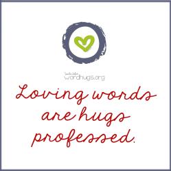 Loving words are hugs professed.